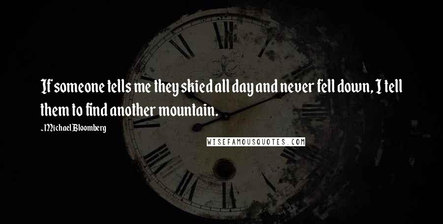 Michael Bloomberg quotes: If someone tells me they skied all day and never fell down, I tell them to find another mountain.