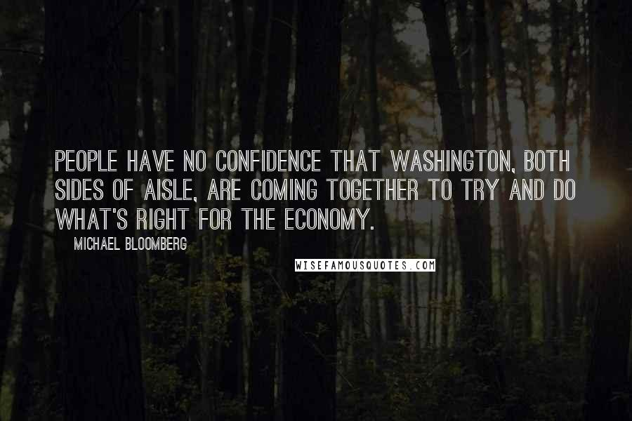 Michael Bloomberg quotes: People have no confidence that Washington, both sides of aisle, are coming together to try and do what's right for the economy.