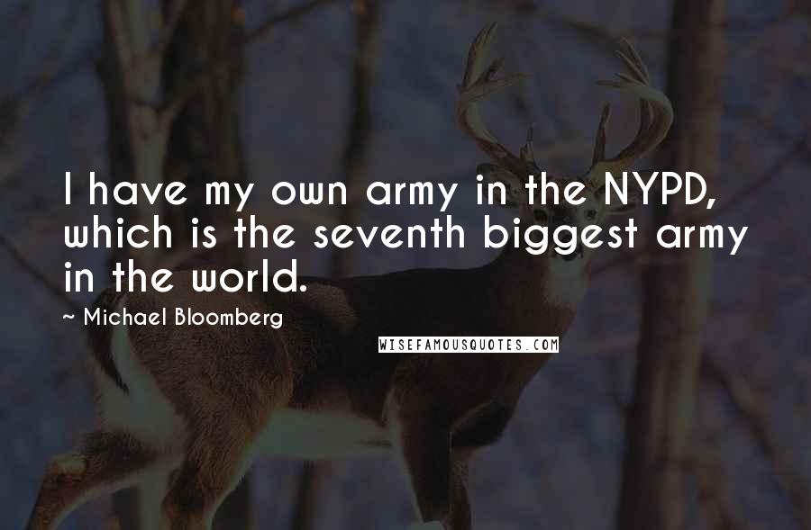 Michael Bloomberg quotes: I have my own army in the NYPD, which is the seventh biggest army in the world.
