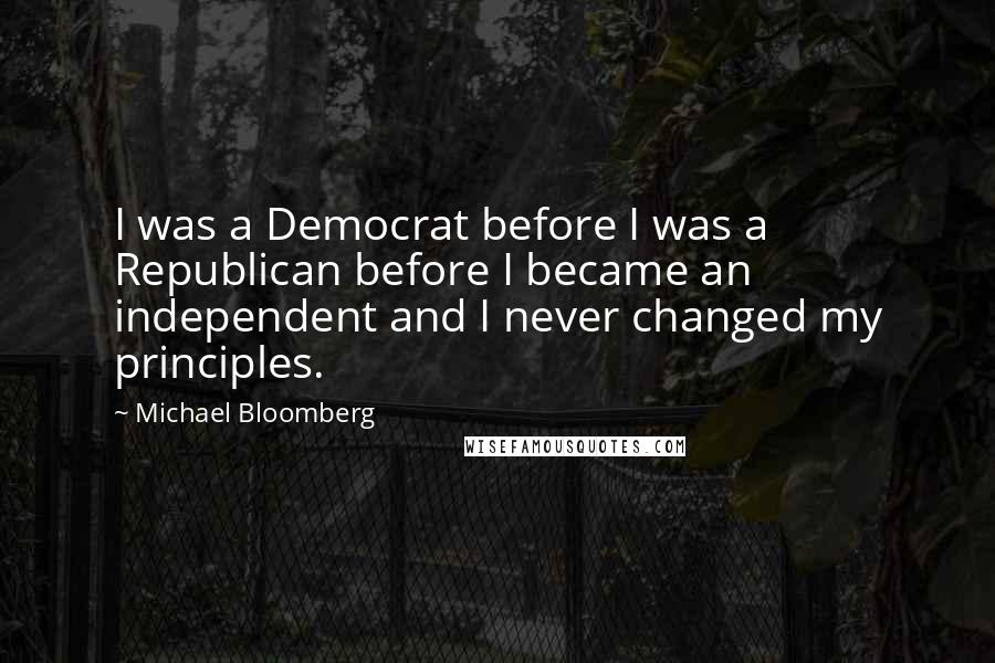 Michael Bloomberg quotes: I was a Democrat before I was a Republican before I became an independent and I never changed my principles.