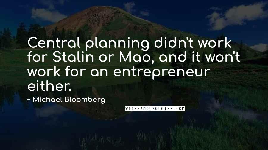 Michael Bloomberg quotes: Central planning didn't work for Stalin or Mao, and it won't work for an entrepreneur either.