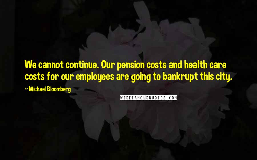 Michael Bloomberg quotes: We cannot continue. Our pension costs and health care costs for our employees are going to bankrupt this city.