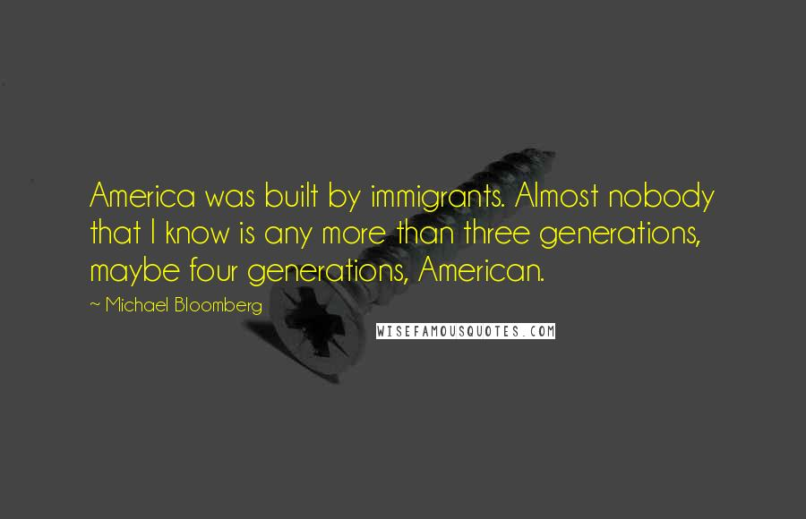 Michael Bloomberg quotes: America was built by immigrants. Almost nobody that I know is any more than three generations, maybe four generations, American.