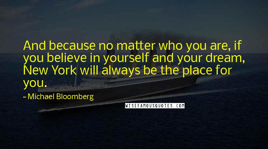 Michael Bloomberg quotes: And because no matter who you are, if you believe in yourself and your dream, New York will always be the place for you.