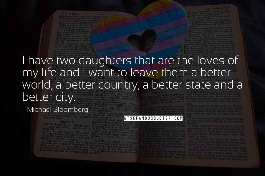 Michael Bloomberg quotes: I have two daughters that are the loves of my life and I want to leave them a better world, a better country, a better state and a better city.