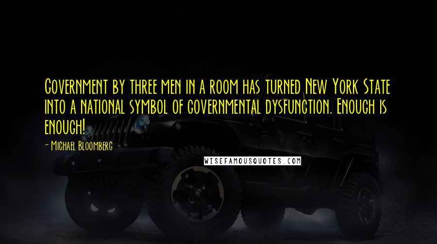 Michael Bloomberg quotes: Government by three men in a room has turned New York State into a national symbol of governmental dysfunction. Enough is enough!