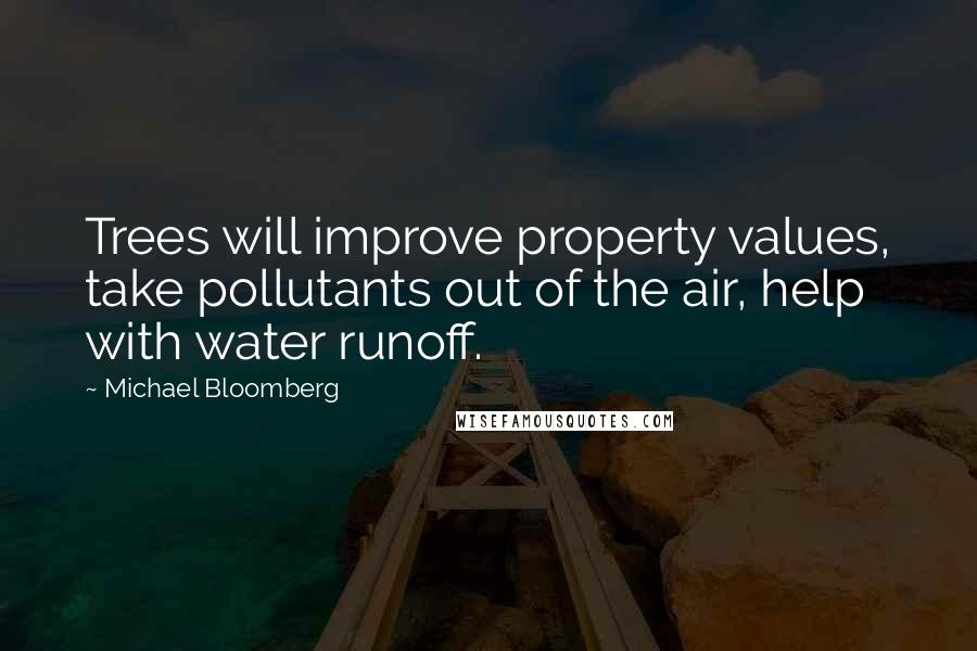 Michael Bloomberg quotes: Trees will improve property values, take pollutants out of the air, help with water runoff.