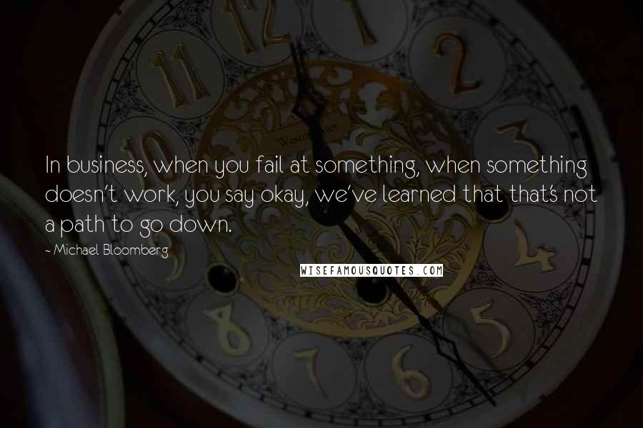 Michael Bloomberg quotes: In business, when you fail at something, when something doesn't work, you say okay, we've learned that that's not a path to go down.