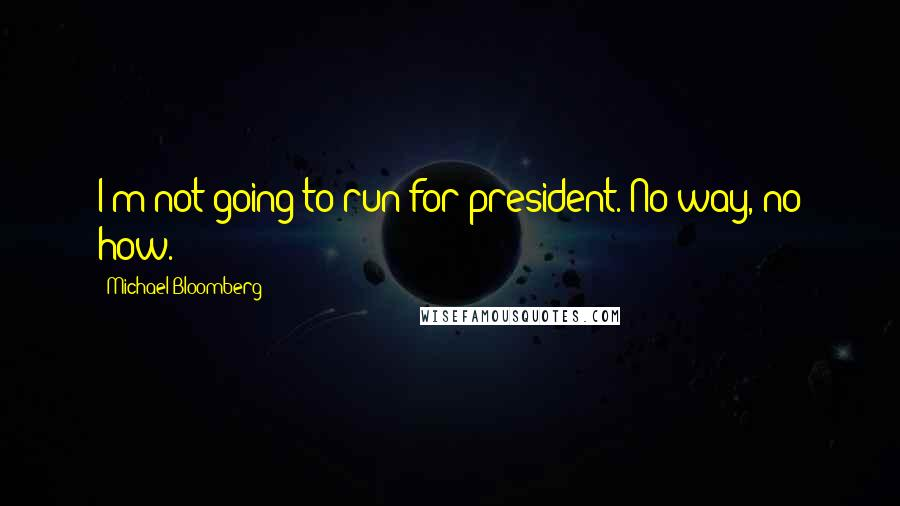 Michael Bloomberg quotes: I'm not going to run for president. No way, no how.