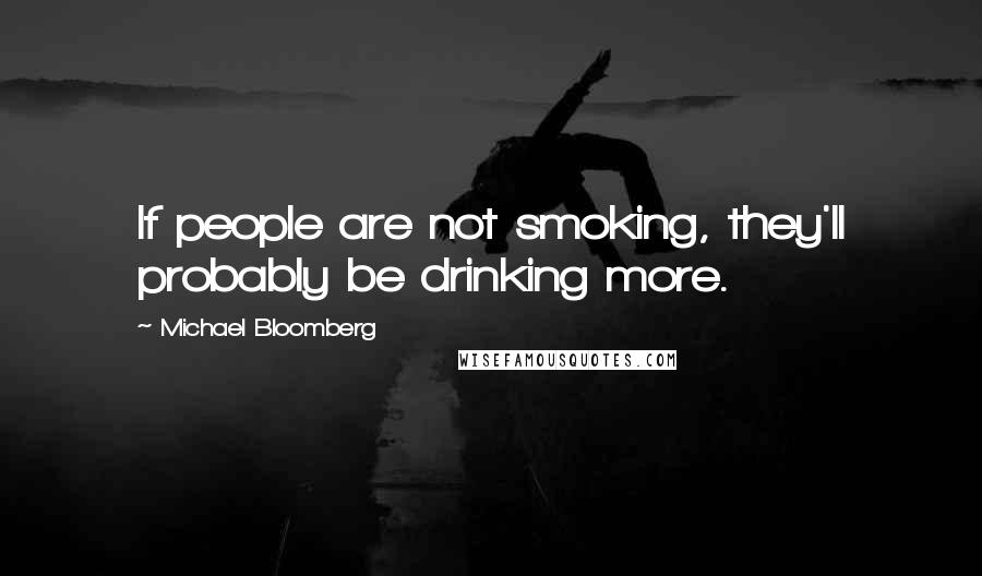 Michael Bloomberg quotes: If people are not smoking, they'll probably be drinking more.