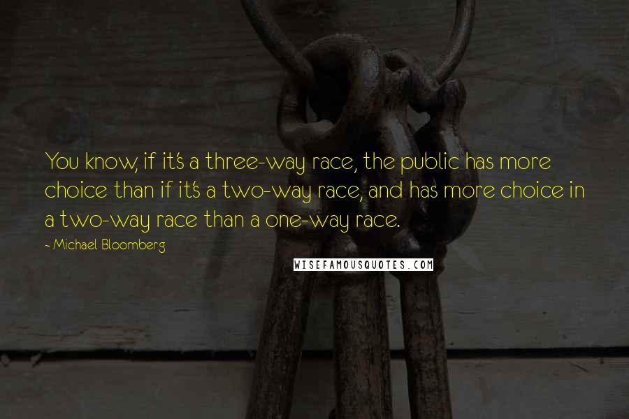 Michael Bloomberg quotes: You know, if it's a three-way race, the public has more choice than if it's a two-way race, and has more choice in a two-way race than a one-way race.