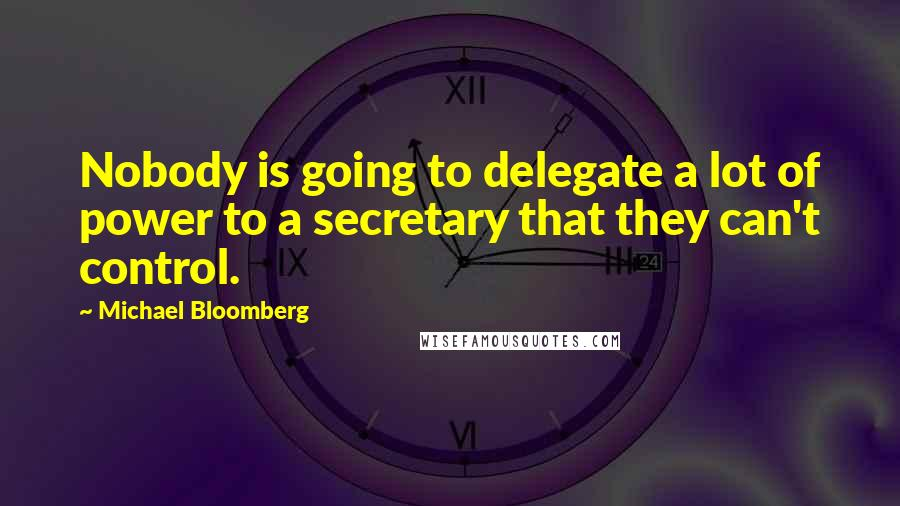 Michael Bloomberg quotes: Nobody is going to delegate a lot of power to a secretary that they can't control.