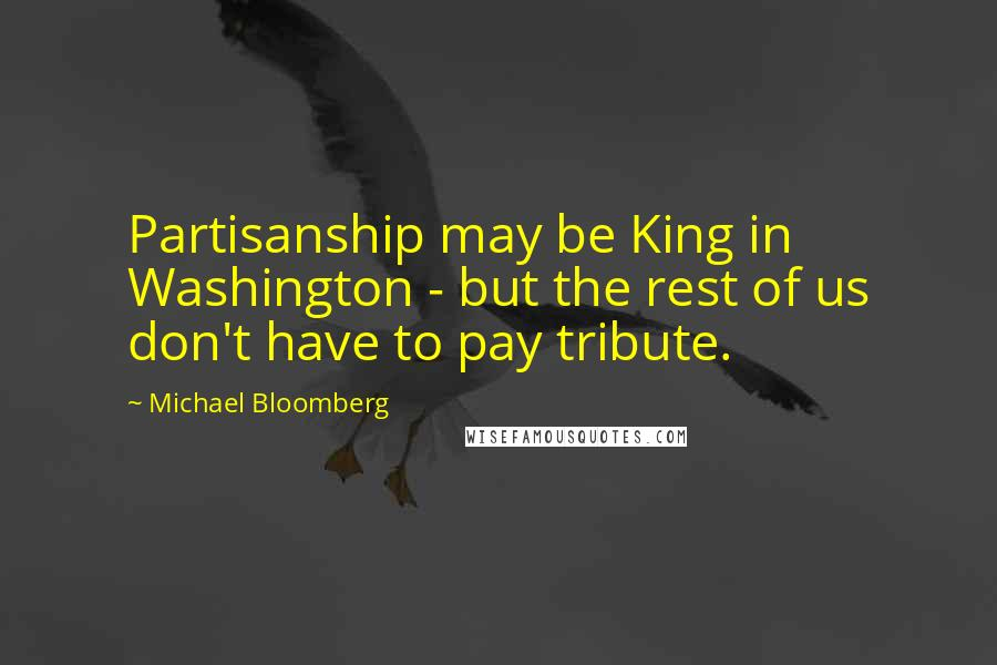 Michael Bloomberg quotes: Partisanship may be King in Washington - but the rest of us don't have to pay tribute.