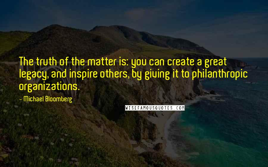 Michael Bloomberg quotes: The truth of the matter is: you can create a great legacy, and inspire others, by giving it to philanthropic organizations.