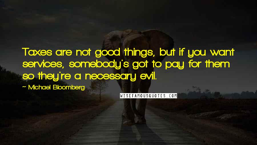 Michael Bloomberg quotes: Taxes are not good things, but if you want services, somebody's got to pay for them so they're a necessary evil.