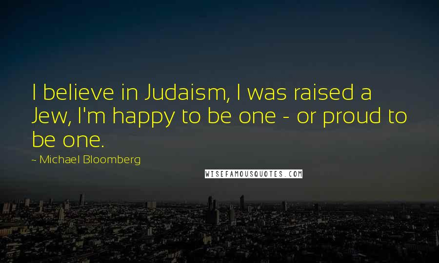 Michael Bloomberg quotes: I believe in Judaism, I was raised a Jew, I'm happy to be one - or proud to be one.
