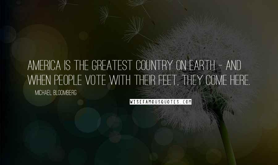 Michael Bloomberg quotes: America is the greatest country on Earth - and when people vote with their feet, they come here.