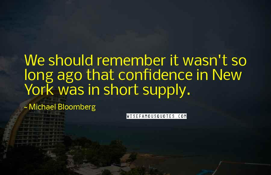 Michael Bloomberg quotes: We should remember it wasn't so long ago that confidence in New York was in short supply.