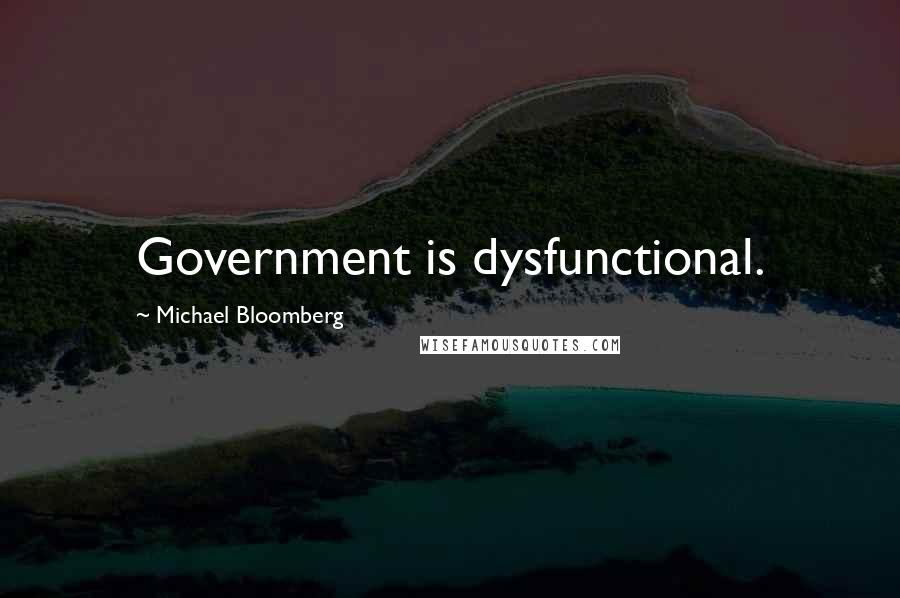 Michael Bloomberg quotes: Government is dysfunctional.
