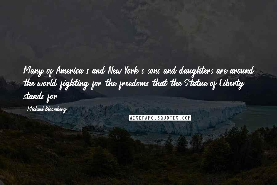 Michael Bloomberg quotes: Many of America's and New York's sons and daughters are around the world fighting for the freedoms that the Statue of Liberty stands for.