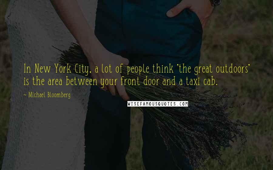 Michael Bloomberg quotes: In New York City, a lot of people think 'the great outdoors' is the area between your front door and a taxi cab.