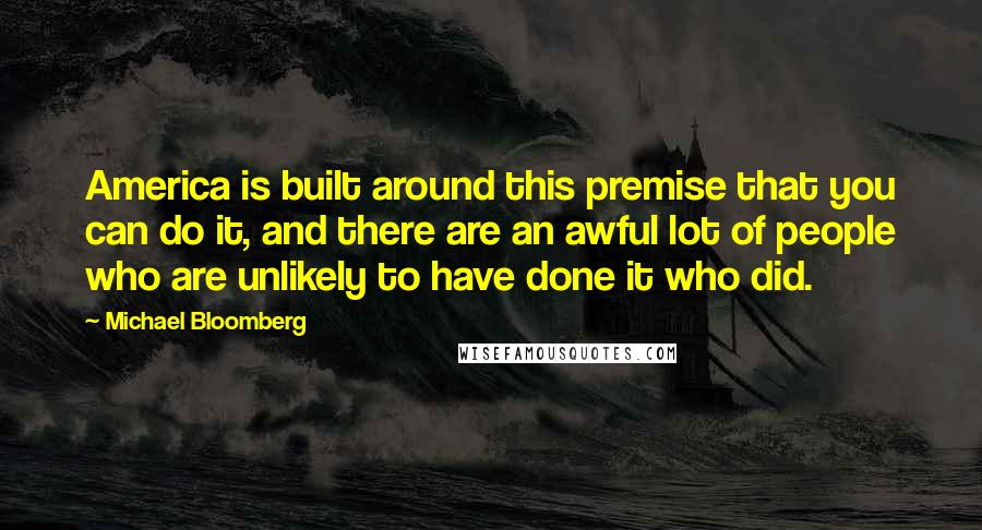 Michael Bloomberg quotes: America is built around this premise that you can do it, and there are an awful lot of people who are unlikely to have done it who did.