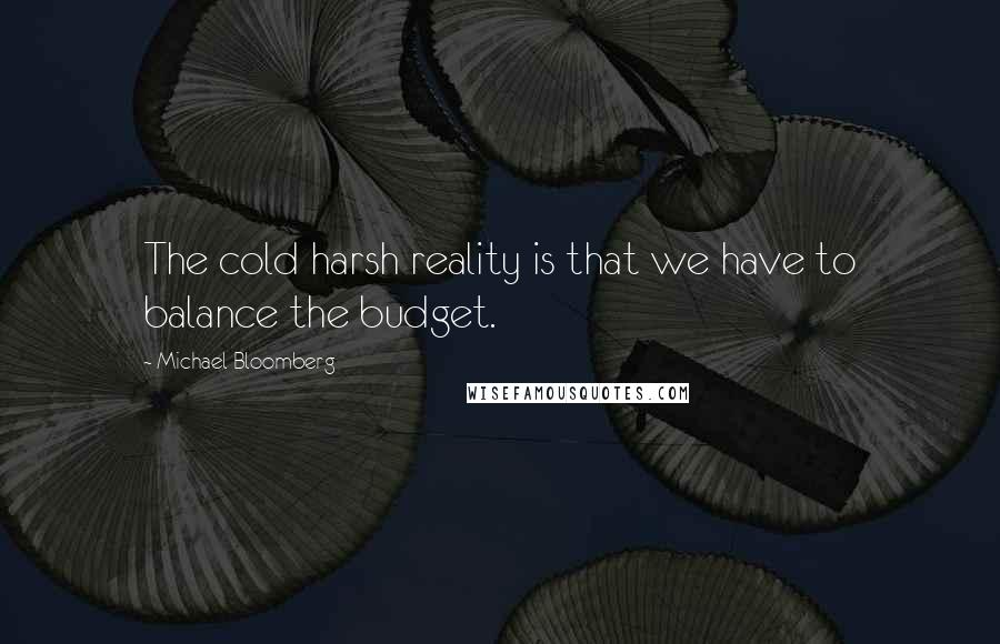 Michael Bloomberg quotes: The cold harsh reality is that we have to balance the budget.