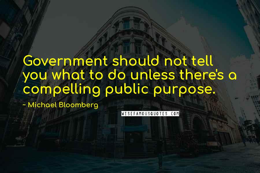 Michael Bloomberg quotes: Government should not tell you what to do unless there's a compelling public purpose.