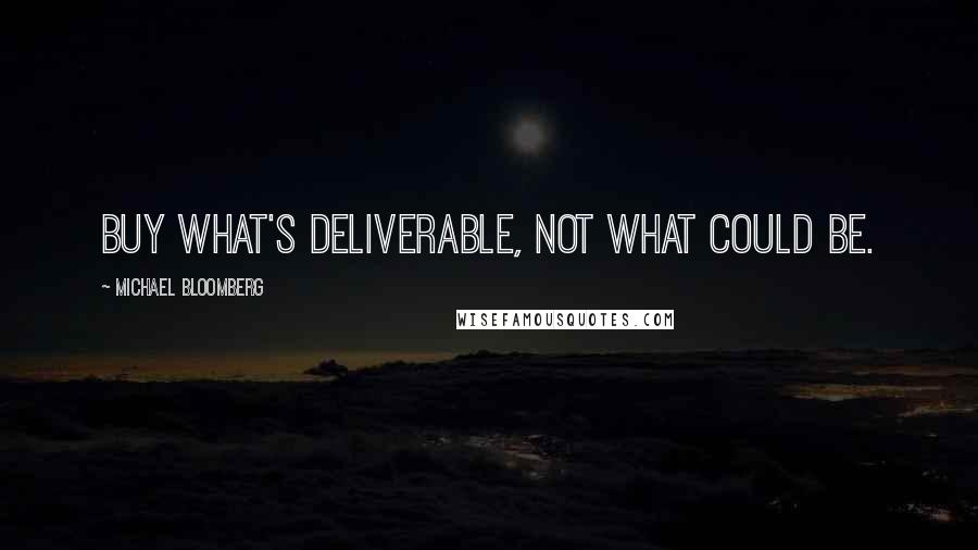 Michael Bloomberg quotes: Buy what's deliverable, not what could be.