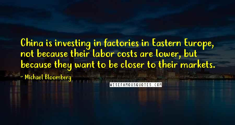 Michael Bloomberg quotes: China is investing in factories in Eastern Europe, not because their labor costs are lower, but because they want to be closer to their markets.