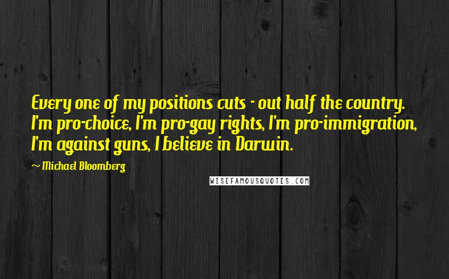 Michael Bloomberg quotes: Every one of my positions cuts - out half the country. I'm pro-choice, I'm pro-gay rights, I'm pro-immigration, I'm against guns, I believe in Darwin.
