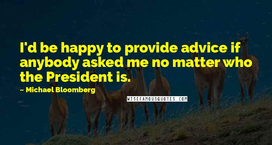 Michael Bloomberg quotes: I'd be happy to provide advice if anybody asked me no matter who the President is.