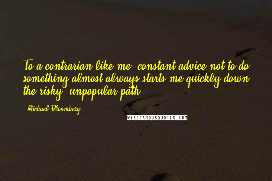 Michael Bloomberg quotes: To a contrarian like me, constant advice not to do something almost always starts me quickly down the risky, unpopular path.