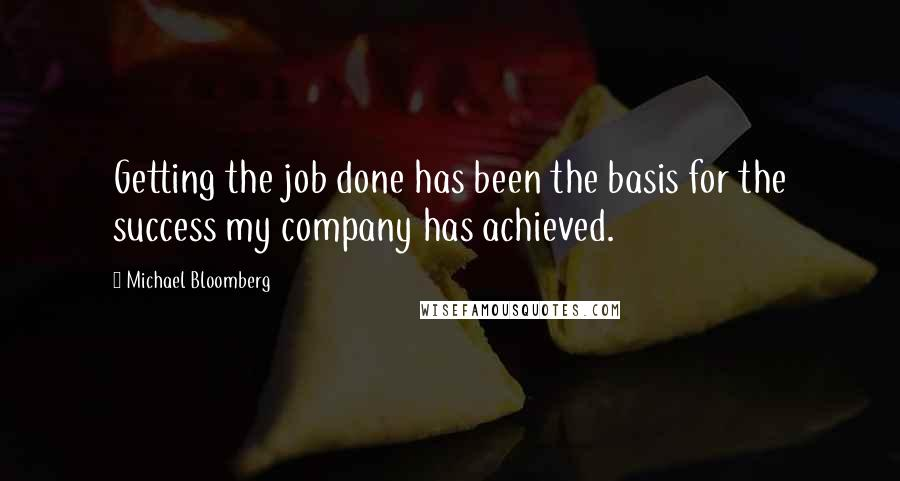 Michael Bloomberg quotes: Getting the job done has been the basis for the success my company has achieved.