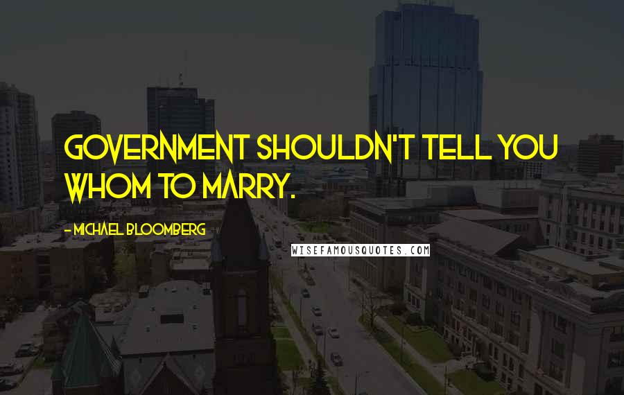 Michael Bloomberg quotes: Government shouldn't tell you whom to marry.