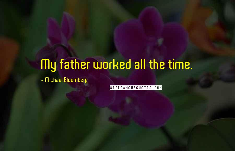 Michael Bloomberg quotes: My father worked all the time.