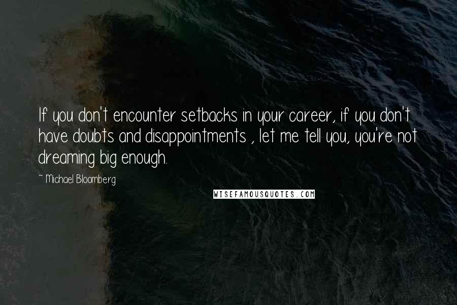 Michael Bloomberg quotes: If you don't encounter setbacks in your career, if you don't have doubts and disappointments , let me tell you, you're not dreaming big enough.