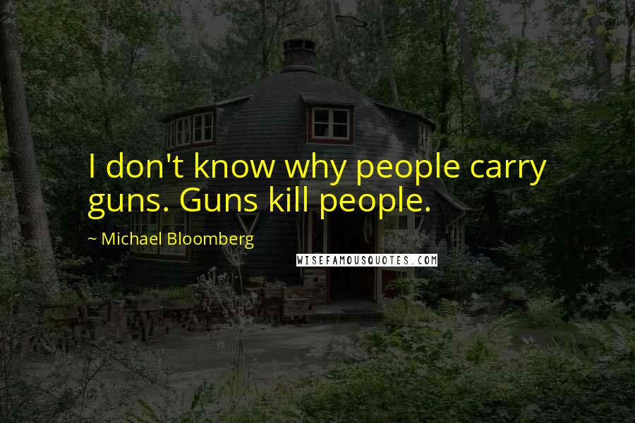Michael Bloomberg quotes: I don't know why people carry guns. Guns kill people.