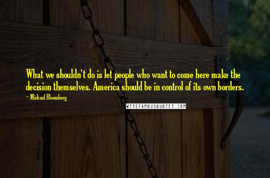 Michael Bloomberg quotes: What we shouldn't do is let people who want to come here make the decision themselves. America should be in control of its own borders.