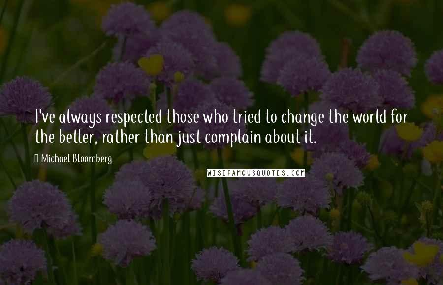 Michael Bloomberg quotes: I've always respected those who tried to change the world for the better, rather than just complain about it.