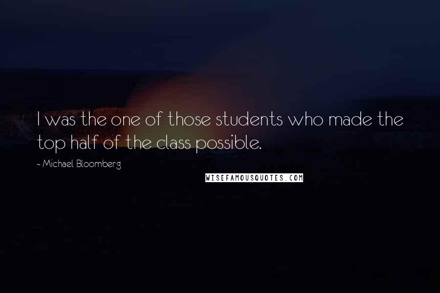 Michael Bloomberg quotes: I was the one of those students who made the top half of the class possible.