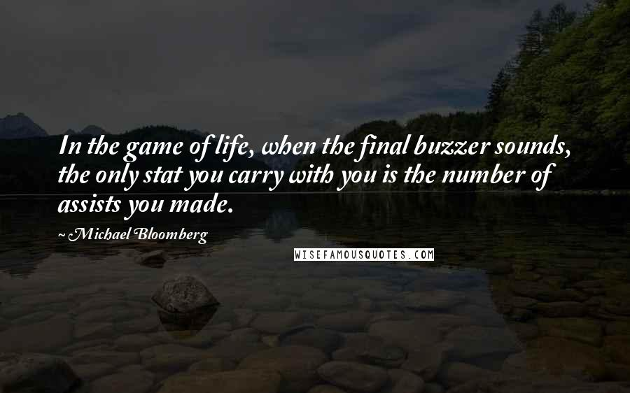 Michael Bloomberg quotes: In the game of life, when the final buzzer sounds, the only stat you carry with you is the number of assists you made.