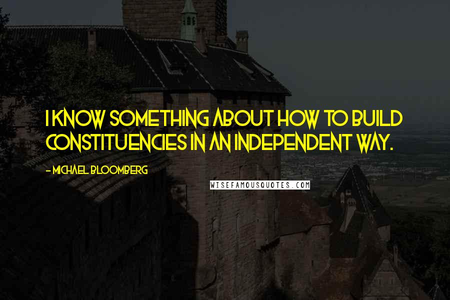 Michael Bloomberg quotes: I know something about how to build constituencies in an independent way.