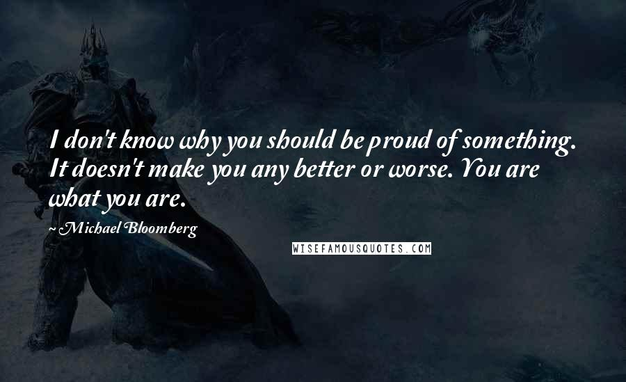 Michael Bloomberg quotes: I don't know why you should be proud of something. It doesn't make you any better or worse. You are what you are.