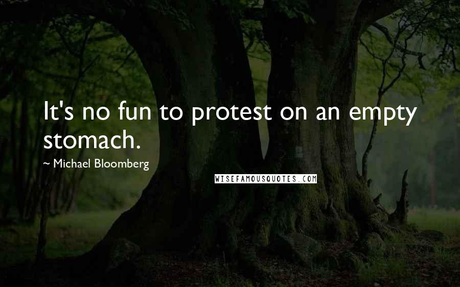 Michael Bloomberg quotes: It's no fun to protest on an empty stomach.