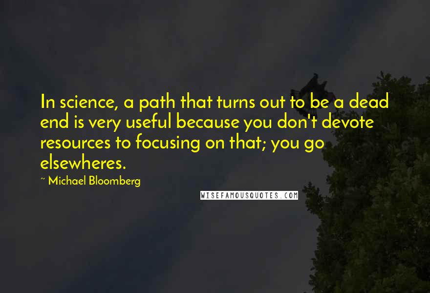 Michael Bloomberg quotes: In science, a path that turns out to be a dead end is very useful because you don't devote resources to focusing on that; you go elsewheres.