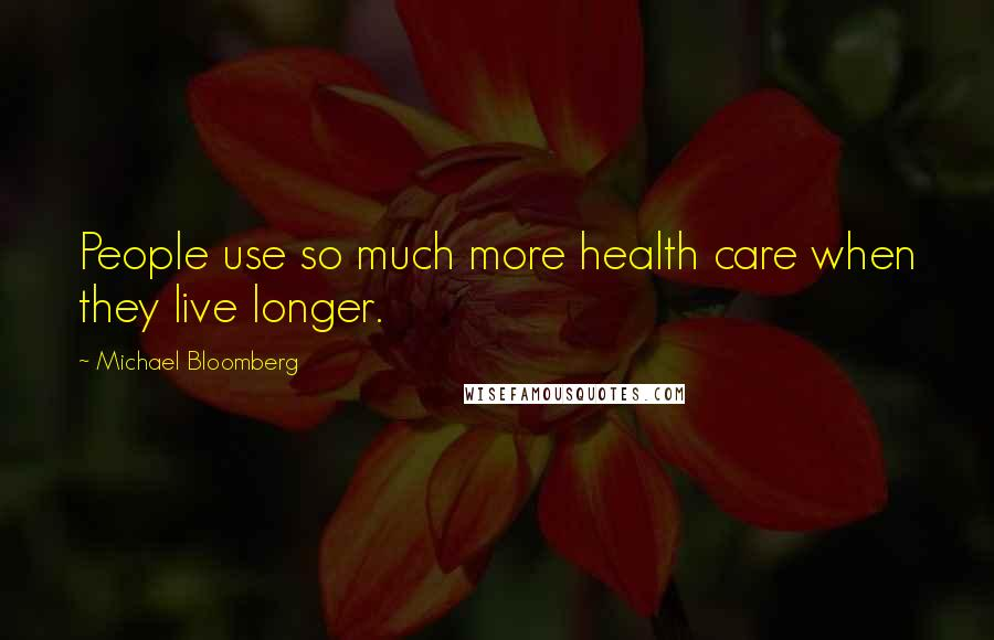 Michael Bloomberg quotes: People use so much more health care when they live longer.