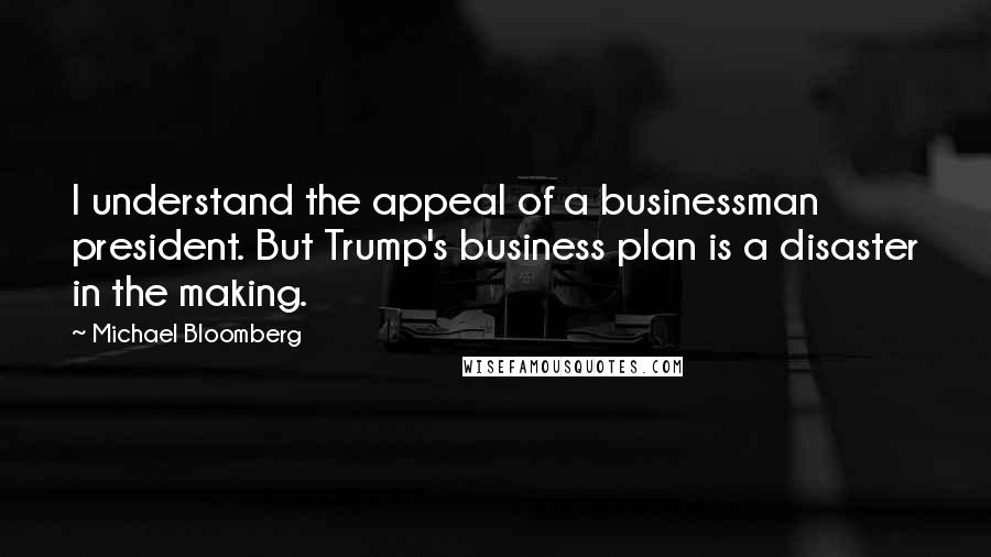 Michael Bloomberg quotes: I understand the appeal of a businessman president. But Trump's business plan is a disaster in the making.
