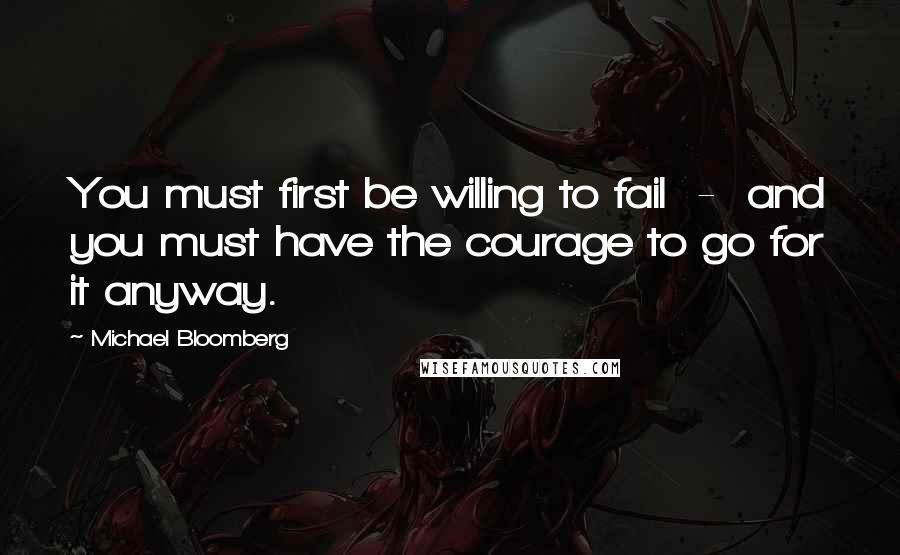 Michael Bloomberg quotes: You must first be willing to fail - and you must have the courage to go for it anyway.