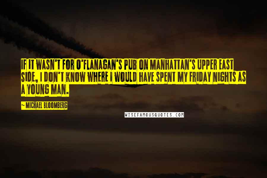 Michael Bloomberg quotes: If it wasn't for O'Flanagan's Pub on Manhattan's Upper East Side, I don't know where I would have spent my Friday nights as a young man.